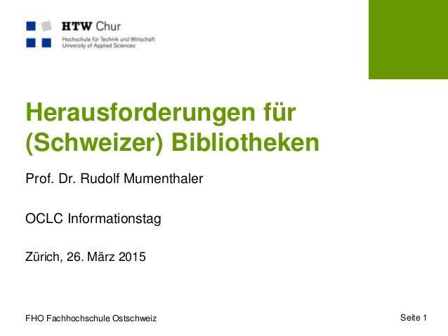 FHO Fachhochschule Ostschweiz Zürich, 26. März 2015 Seite 1 Herausforderungen für (Schweizer) Bibliotheken Prof. Dr. Rudol...
