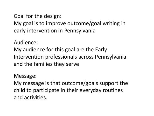 Goal for the design: My goal is to improve outcome/goal writing in early intervention in Pennsylvania Audience: My audienc...