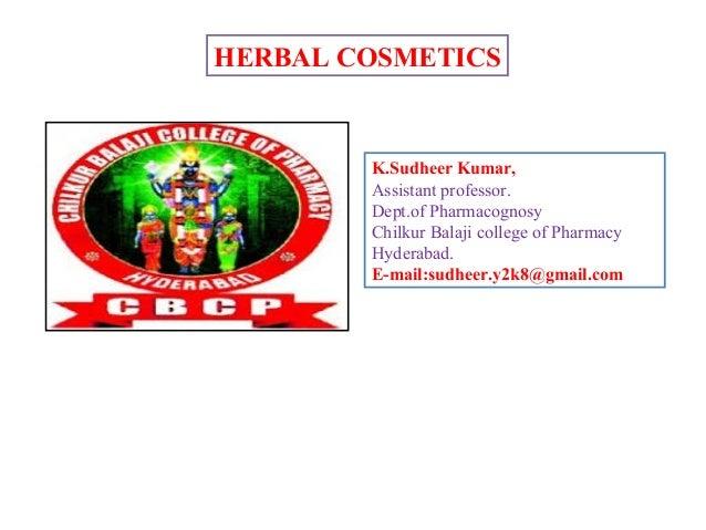 HERBAL COSMETICS K.Sudheer Kumar, Assistant professor. Dept.of Pharmacognosy Chilkur Balaji college of Pharmacy Hyderabad....
