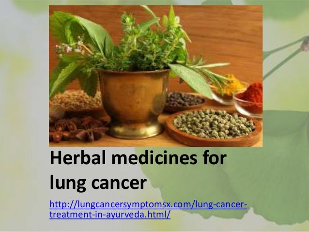 Herbal medicines for lung cancer http://lungcancersymptomsx.com/lung-cancer- treatment-in-ayurveda.html/