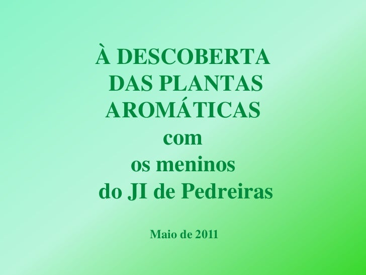 À DESCOBERTA DAS PLANTAS AROMÁTICAScom os meninos do JI de Pedreiras  <br />Maio de 2011<br />