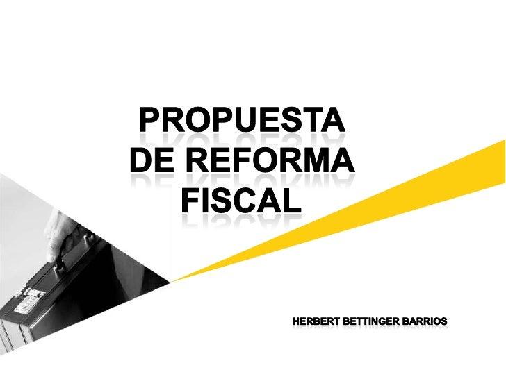 PROPUESTA <br />DE REFORMA <br />FISCAL<br />HERBERT BETTINGER BARRIOS<br />