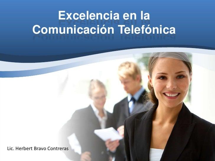 Excelencia en la           Comunicación TelefónicaLic. Herbert Bravo Contreras