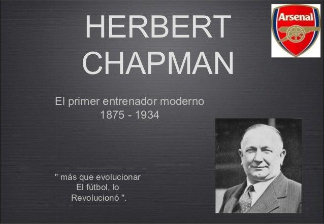 """HERBERT      CHAPMANEl primer entrenador moderno         1875 - 1934"""" más que evolucionar     El fútbol, lo    Revolucionó..."""