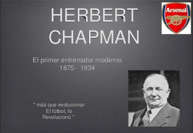 """HERBERT      CHAPMANEl primer entrenador moderno         1875 - 1934"""" más que evolucionar     El fútbol, lo   Revolucionó """"."""