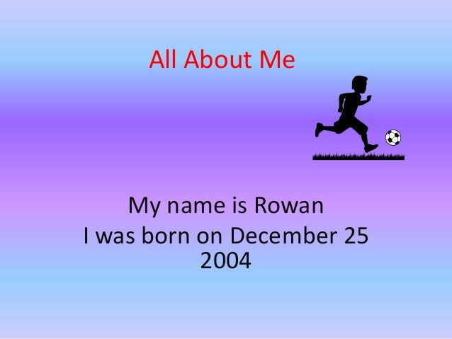 All About Me  My name is Rowan I was born on December 25 2004