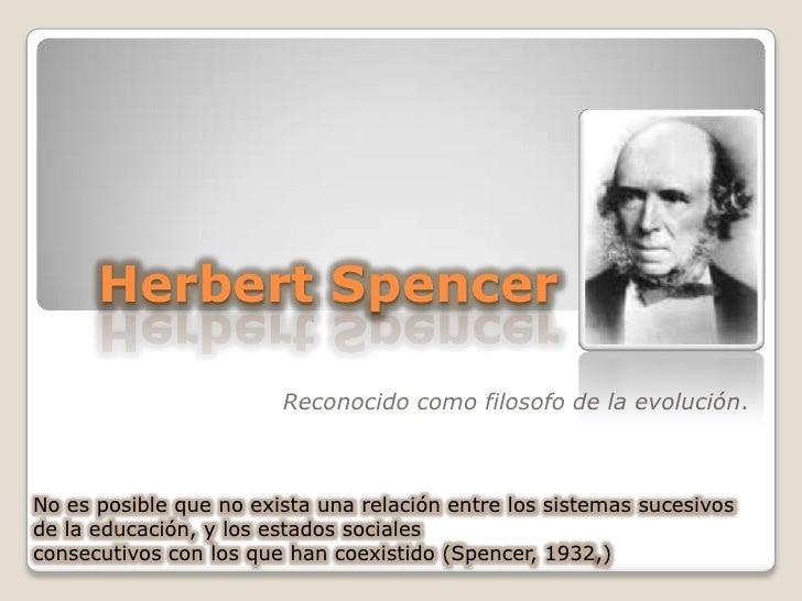Herbert Spencer<br />Reconocido como filosofo de la evolución. <br />No es posible que no exista una relación entre los si...