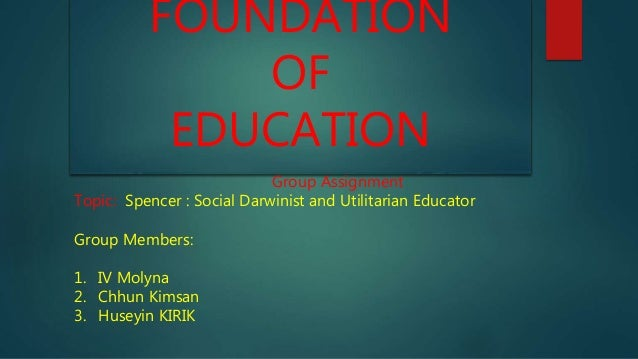 FOUNDATION OF EDUCATION Group Assignment Topic: Spencer : Social Darwinist and Utilitarian Educator Group Members: 1. IV M...