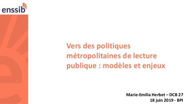 1 Vers des politiques métropolitaines de lecture publique : modèles et enjeux Marie-Emilia Herbet – DCB 27 18 juin 2019 - ...