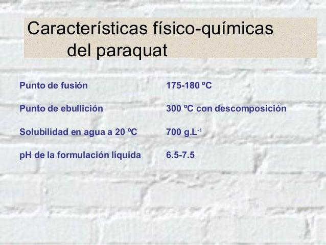 Características físico-químicas del paraquat Punto de fusión 175-180 ºC Punto de ebullición 300 ºC con descomposición Solu...