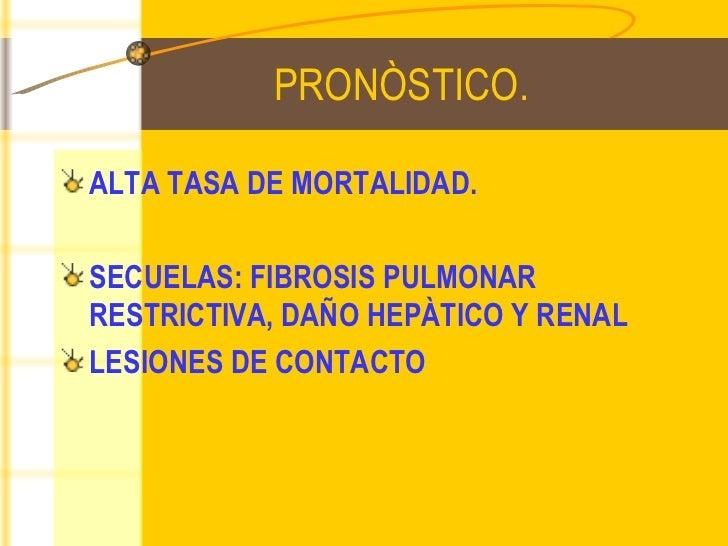 PRONÒSTICO. <ul><li>ALTA TASA DE MORTALIDAD. </li></ul><ul><li>SECUELAS: FIBROSIS PULMONAR RESTRICTIVA, DAÑO HEPÀTICO Y RE...