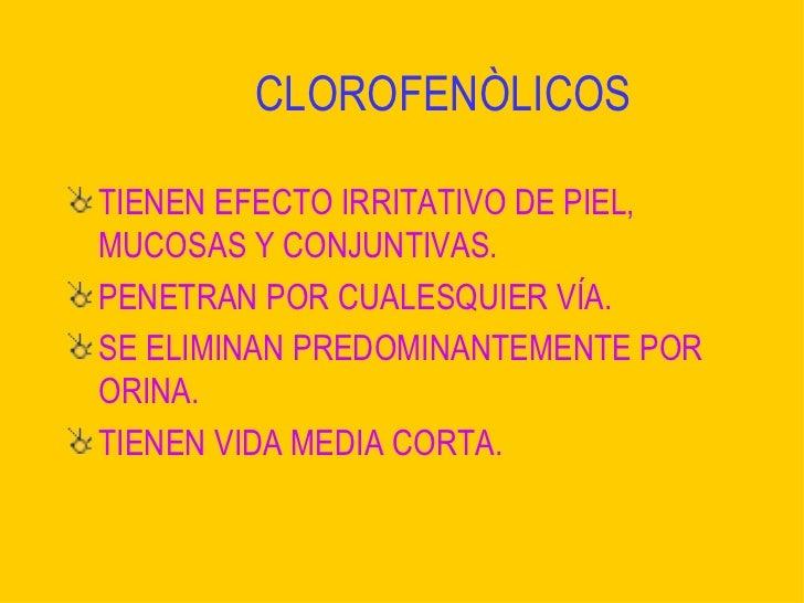 CLOROFENÒLICOS <ul><li>TIENEN EFECTO IRRITATIVO DE PIEL, MUCOSAS Y CONJUNTIVAS. </li></ul><ul><li>PENETRAN POR CUALESQUIER...