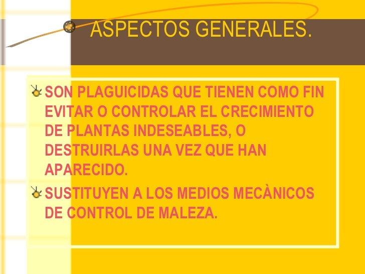 ASPECTOS GENERALES. <ul><li>SON PLAGUICIDAS QUE TIENEN COMO FIN EVITAR O CONTROLAR EL CRECIMIENTO DE PLANTAS INDESEABLES, ...