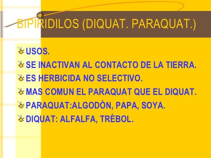 BIPIRIDILOS (DIQUAT. PARAQUAT.) <ul><li>USOS. </li></ul><ul><li>SE INACTIVAN AL CONTACTO DE LA TIERRA. </li></ul><ul><li>E...