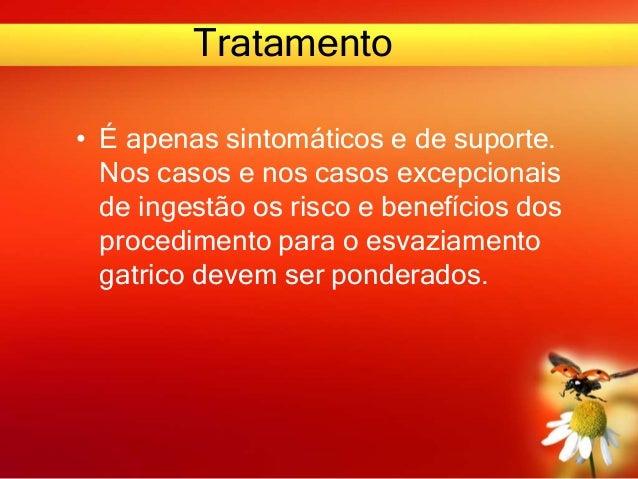 Tratamento • É apenas sintomáticos e de suporte. Nos casos e nos casos excepcionais de ingestão os risco e benefícios dos ...