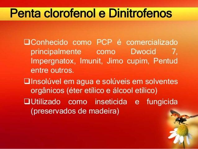 Penta clorofenol e Dinitrofenos Conhecido como PCP é comercializado principalmente como Dwocid 7, Impergnatox, Imunit, Ji...
