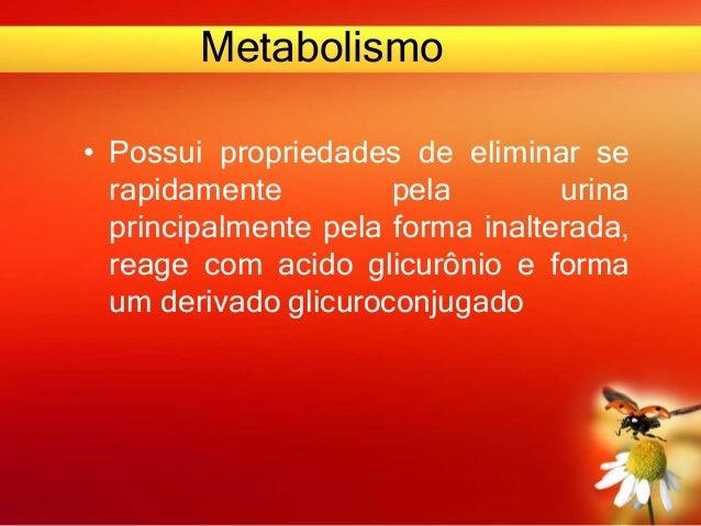 Metabolismo • Possui propriedades de eliminar se rapidamente pela urina principalmente pela forma inalterada, reage com ac...