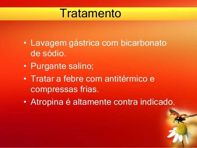 Tratamento • Lavagem gástrica com bicarbonato de sódio. • Purgante salino; • Tratar a febre com antitérmico e compressas f...