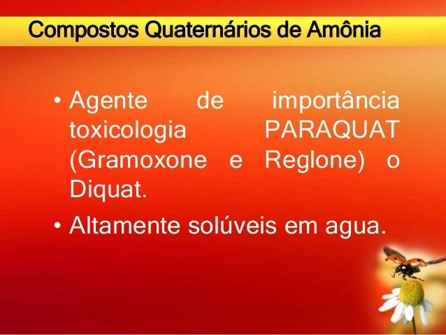 Compostos Quaternários de Amônia • Agente de importância toxicologia PARAQUAT (Gramoxone e Reglone) o Diquat. • Altamente ...