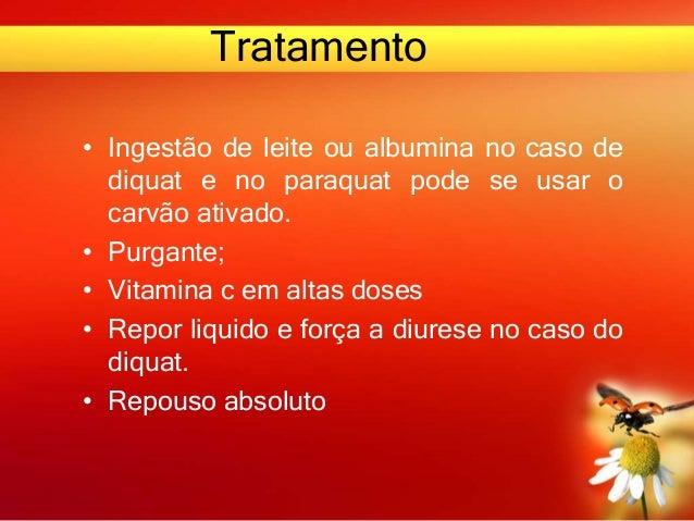 Tratamento • Ingestão de leite ou albumina no caso de diquat e no paraquat pode se usar o carvão ativado. • Purgante; • Vi...