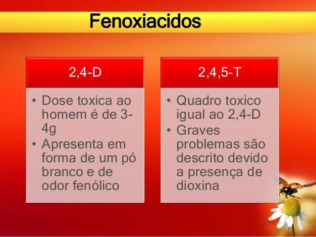 Fenoxiacidos 2,4-D • Dose toxica ao homem é de 3- 4g • Apresenta em forma de um pó branco e de odor fenólico 2,4,5-T • Qua...