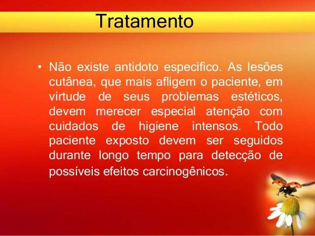 Tratamento • Não existe antidoto especifico. As lesões cutânea, que mais afligem o paciente, em virtude de seus problemas ...