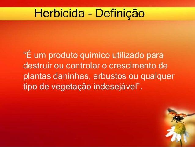 """Herbicida - Definição """"É um produto químico utilizado para destruir ou controlar o crescimento de plantas daninhas, arbust..."""