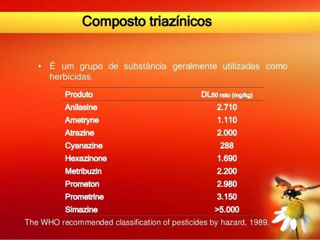 Composto triazínicos • É um grupo de substância geralmente utilizadas como herbicidas. Produto DL50 rato (mg/kg) Anilasine...