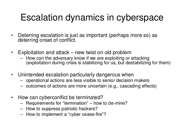 Escalation dynamics in cyberspace• Deterring escalation is just as important (perhaps more so) as  deterring onset of conf...