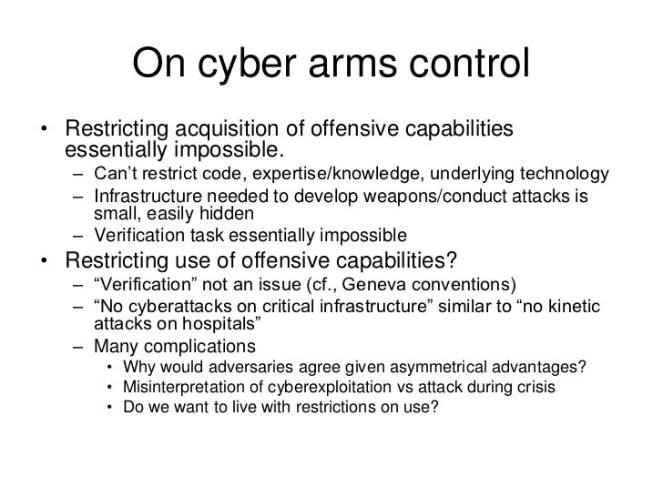 On cyber arms control• Restricting acquisition of offensive capabilities  essentially impossible.   – Can't restrict code,...