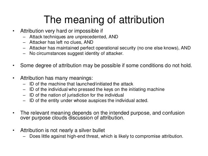 The meaning of attribution•   Attribution very hard or impossible if     –   Attack techniques are unprecedented, AND     ...