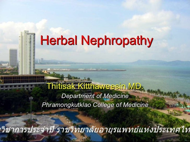 Herbal Nephropathy Thitisak Kitthaweesin MD. Department of Medicine Phramongkutklao College of Medicine งานประชุมวิชาการปร...