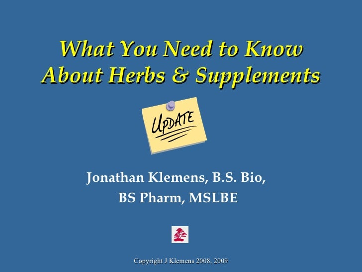 What You Need to Know About Herbs & Supplements Jonathan Klemens, B.S. Bio,  BS Pharm, MSLBE