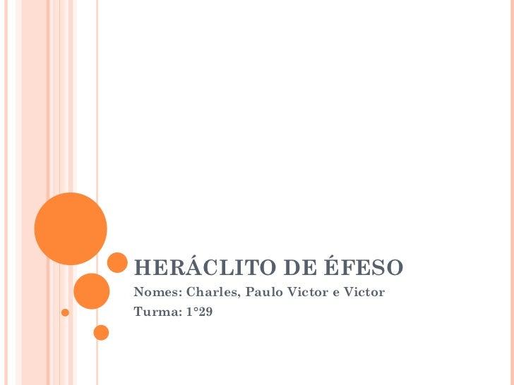 HERÁCLITO DE ÉFESO Nomes: Charles, Paulo Victor e Victor Turma: 1°29