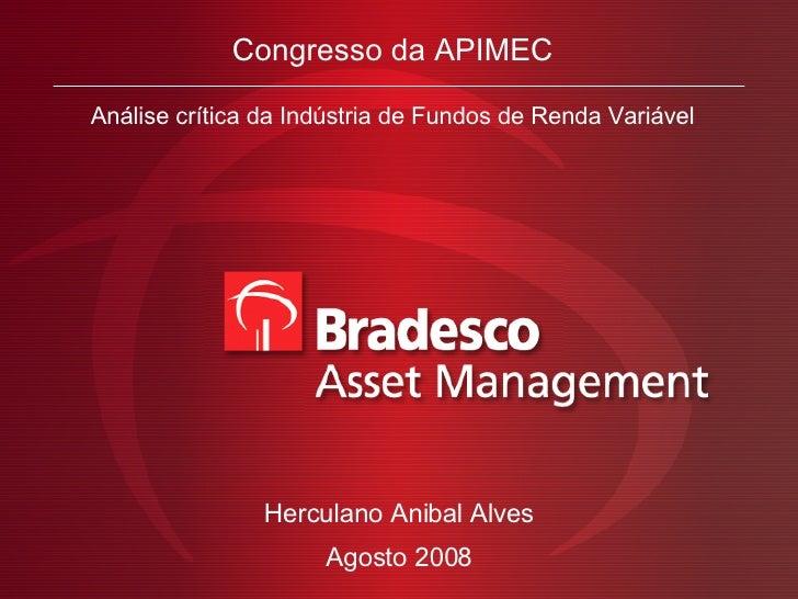 Congresso da APIMEC Análise crítica da Indústria de Fundos de Renda Variável Agosto 2008 Herculano Anibal Alves