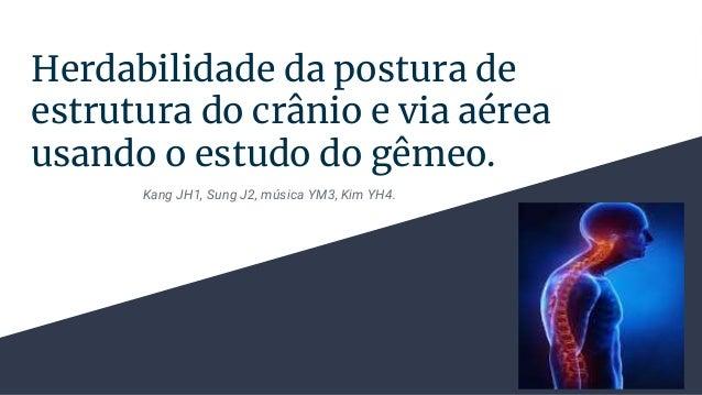 Herdabilidade da postura de estrutura do cr�nio e via a�rea usando o estudo do g�meo. Kang JH1, Sung J2, m�sica YM3, Kim Y...