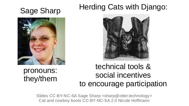 Herding Cats with Django: technical tools & social incentives to encourage participation Slides CC-BY-NC-SA Sage Sharp <sh...
