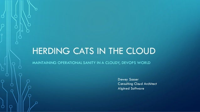 HERDING CATS IN THE CLOUD MAINTAINING OPERATIONAL SANITY IN A CLOUDY, DEVOPS WORLD Dewey Sasser Consulting Cloud Architect...
