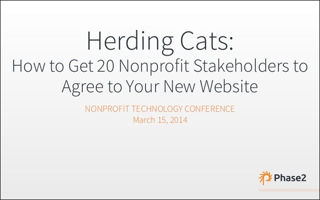 Herding Cats: How to Get 20 Nonprofit Stakeholders to Agree to Your New Website NONPROFIT TECHNOLOGY CONFERENCE March 15, ...