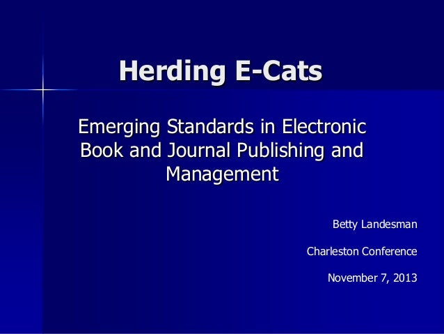 Herding E-Cats Emerging Standards in Electronic Book and Journal Publishing and Management Betty Landesman Charleston Conf...