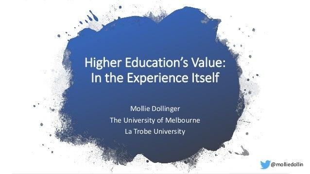Higher Education's Value: In the Experience Itself Mollie Dollinger The University of Melbourne La Trobe University @molli...