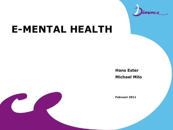 E-MENTAL HEALTH<br />Hans Ester<br />Michael Milo<br />  Februari 2011 <br />