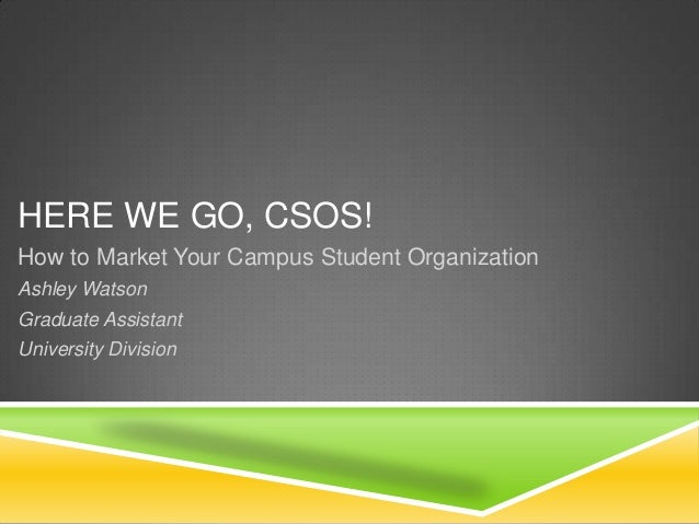 HERE WE GO, CSOS! How to Market Your Campus Student Organization Ashley Watson Graduate Assistant University Division