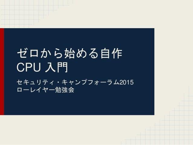 ゼロから始める自作 CPU 入門 セキュリティ・キャンプフォーラム2015 ローレイヤー勉強会