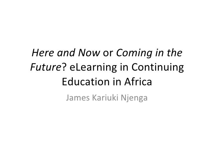 Here and Now  or  Coming in the Future ? eLearning in Continuing Education in Africa James Kariuki Njenga