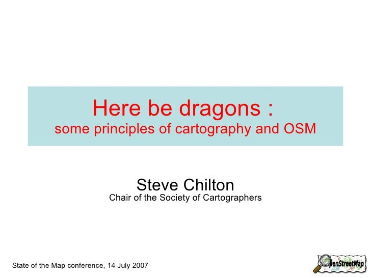 Here be dragons :   some principles of cartography and OSM Steve Chilton Chair of the Society of Cartographers