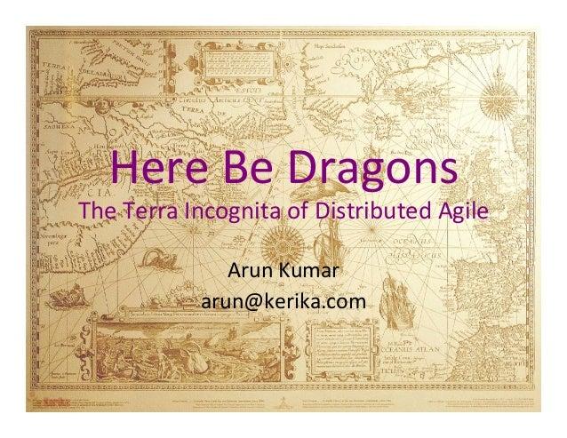 Here  Be  Dragons    The  Terra  Incognita  of  Distributed  Agile      Arun  Kumar   arun@kerika....