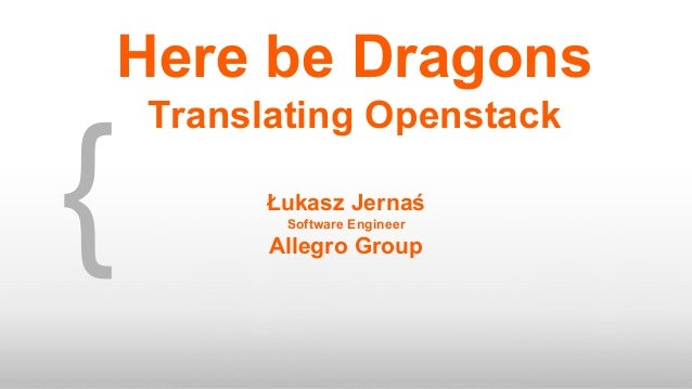 { Łukasz Jernaś Software Engineer Allegro Group Here be Dragons Translating Openstack