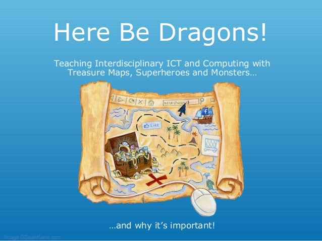 Here Be Dragons!                Teaching Interdisciplinary ICT and Computing with                   Treasure Maps, Superhe...