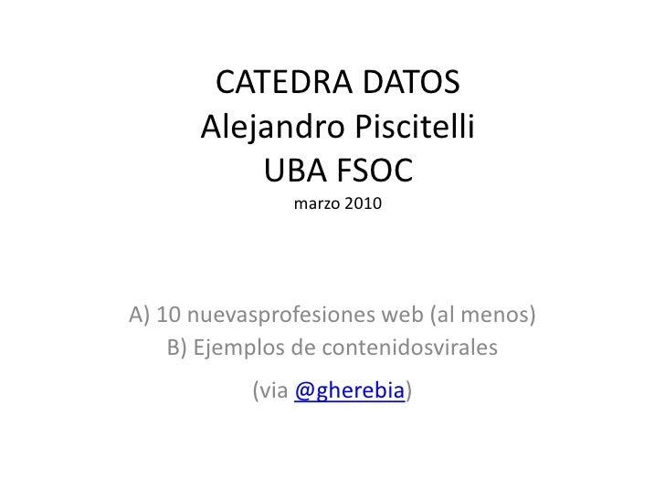 CATEDRA DATOSAlejandro PiscitelliUBA FSOCmarzo 2010<br />A) 10 nuevasprofesiones web (al menos)<br />B) Ejemplos de conten...